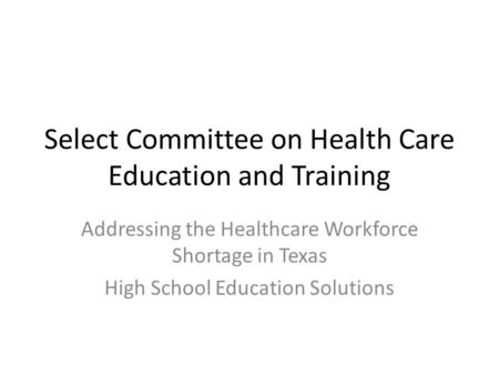 Select Committee on Health Care Education and Training Addressing the Healthcare Workforce Shortage in Texas High School Education Solutions.