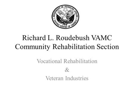 Richard L. Roudebush VAMC Community Rehabilitation Section Vocational Rehabilitation & Veteran Industries.