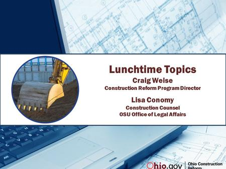 Lunchtime Topics Craig Weise Construction Reform Program Director Lisa Conomy Construction Counsel OSU Office of Legal Affairs.