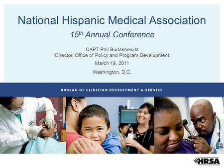 National Hispanic Medical Association 15 th Annual Conference CAPT Phil Budashewitz Director, Office of Policy and Program Development March 19, 2011 Washington,