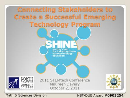 NSF-DUE Award #0903254 Connecting Stakeholders to Create a Successful Emerging Technology Program 2011 STEMtech Conference Maureen Devery October 2, 2011.