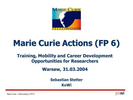 Marie Curie – Fellowships in FP 6 Training, Mobility and Career Development Opportunities for Researchers Warsaw, 31.03.2004 Marie Curie Actions (FP 6)