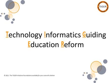 T echnology I nformatics G uiding E ducation R eform © 2011 The TIGER Initiative Foundation available for your use with citation.