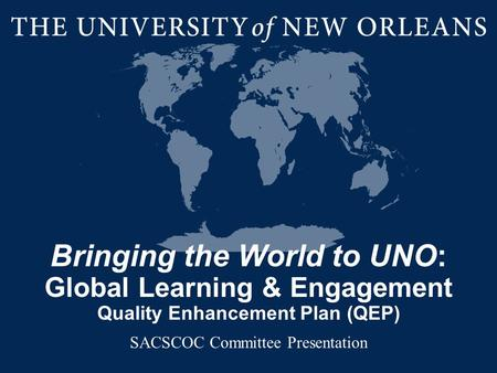 Bringing the World to UNO: Global Learning & Engagement Quality Enhancement Plan (QEP) SACSCOC Committee Presentation.