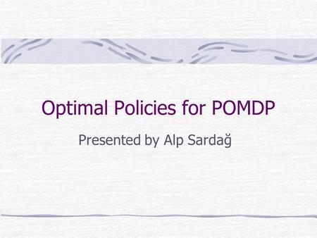Optimal Policies for POMDP Presented by Alp Sardağ.