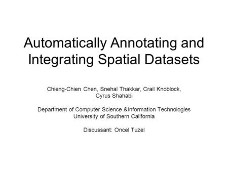 Automatically Annotating and Integrating Spatial Datasets Chieng-Chien Chen, Snehal Thakkar, Crail Knoblock, Cyrus Shahabi Department of Computer Science.