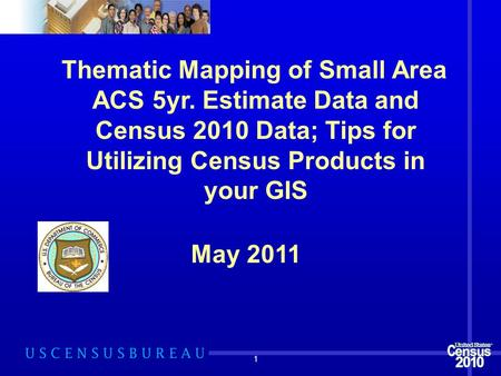 1 Thematic Mapping of Small Area ACS 5yr. Estimate Data and Census 2010 Data; Tips for Utilizing Census Products in your GIS May 2011.