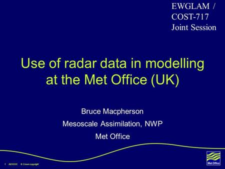1 00/XXXX © Crown copyright Use of radar data in modelling at the Met Office (UK) Bruce Macpherson Mesoscale Assimilation, NWP Met Office EWGLAM / COST-717.