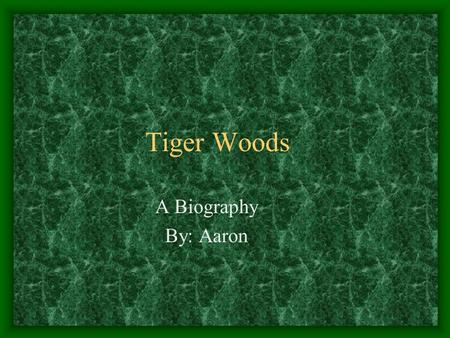 Tiger Woods A Biography By: Aaron. The Little Kid He was born December 30, 1975. He started golfing when he was 11 months old. He made his first hole-in-one.