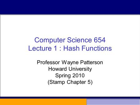Computer Science 654 Lecture 1 : Hash Functions Professor Wayne Patterson Howard University Spring 2010 (Stamp Chapter 5)