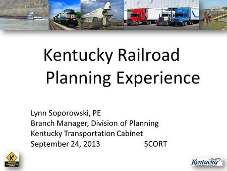 Lynn Soporowski, PE Branch Manager, Division of Planning Kentucky Transportation Cabinet September 24, 2013SCORT Kentucky Railroad Planning Experience.
