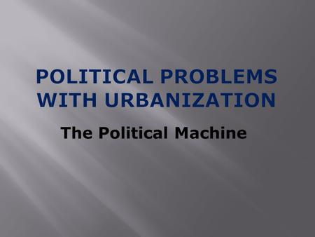 The Political Machine.  Urban problems such as crime and poor sanitation led people to give control of local governments to political machines  Political.