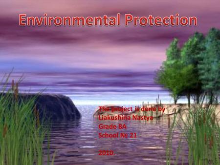 The project is done by Liakushina Nastya Grade 8A School № 21 2010.