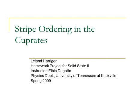 Stripe Ordering in the Cuprates Leland Harriger Homework Project for Solid State II Instructor: Elbio Dagotto Physics Dept., University of Tennessee at.