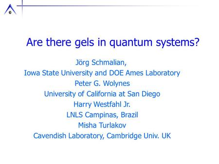 Are there gels in quantum systems? Jörg Schmalian, Iowa State University and DOE Ames Laboratory Peter G. Wolynes University of California at San Diego.