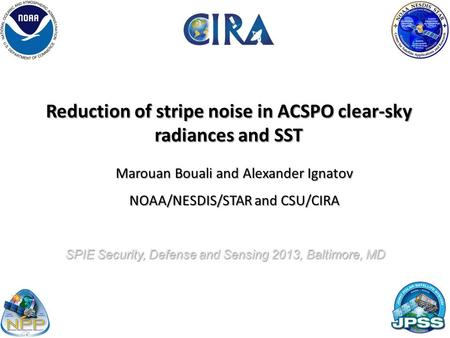 Reduction of stripe noise in ACSPO clear-sky radiances and SST Marouan Bouali and Alexander Ignatov NOAA/NESDIS/STAR and CSU/CIRA 1 SPIE Security, Defense.