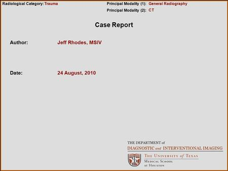 Case Report Author:Jeff Rhodes, MSIV Date:24 August, 2010 Radiological Category:Principal Modality (1): Principal Modality (2): Trauma CT General Radiography.