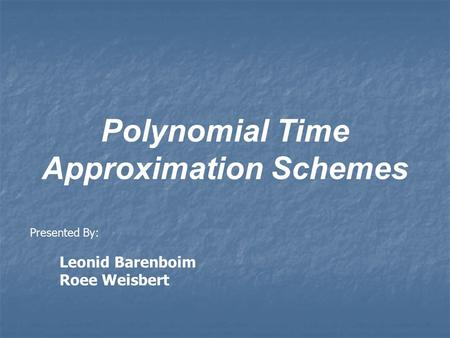 Polynomial Time Approximation Schemes Presented By: Leonid Barenboim Roee Weisbert.