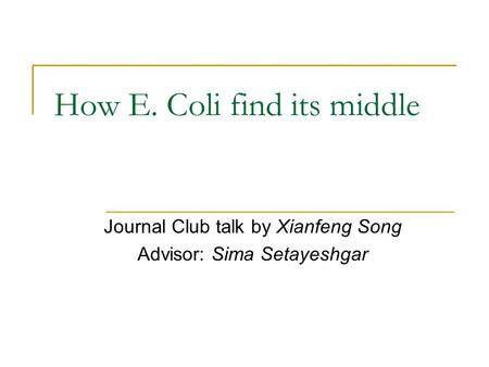 How E. Coli find its middle Journal Club talk by Xianfeng Song Advisor: Sima Setayeshgar.