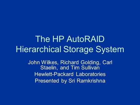 The HP AutoRAID Hierarchical Storage System John Wilkes, Richard Golding, Carl Staelin, and Tim Sullivan Hewlett-Packard Laboratories Presented by Sri.