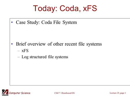Computer Science Lecture 20, page 1 CS677: Distributed OS Today: Coda, xFS Case Study: Coda File System Brief overview of other recent file systems –xFS.