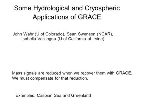 Some Hydrological and Cryospheric Applications of GRACE John Wahr (U of Colorado), Sean Swenson (NCAR), Isabella Velicogna (U of California at Irvine)