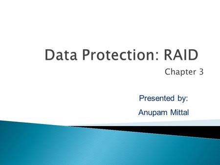 Chapter 3 Presented by: Anupam Mittal.  Data protection: Concept of RAID and its Components Data Protection: RAID - 2.