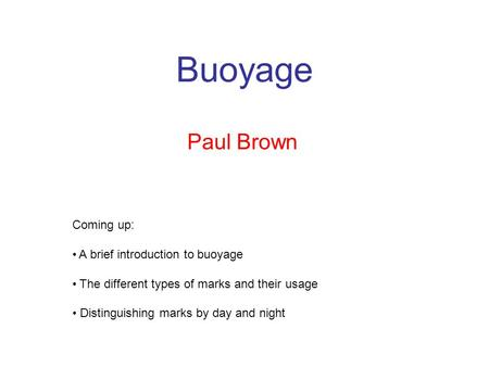 Buoyage Paul Brown Coming up: A brief introduction to buoyage The different types of marks and their usage Distinguishing marks by day and night.