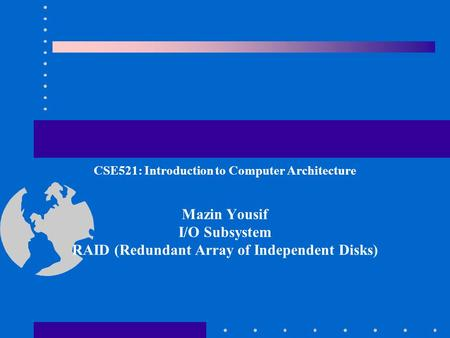 CSE521: Introduction to Computer Architecture Mazin Yousif I/O Subsystem RAID (Redundant Array of Independent Disks)