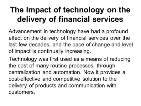 The Impact of technology on the delivery of financial services Advancement in technology have had a profound effect on the delivery of financial services.