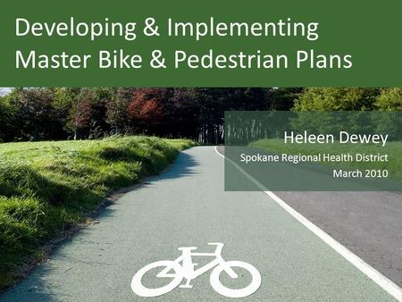 Developing & Implementing Master Bike & Pedestrian Plans Heleen Dewey Spokane Regional Health District March 2010.