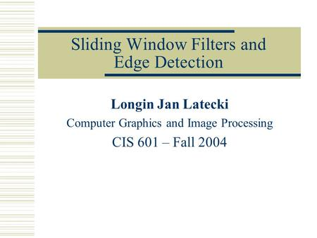 Sliding Window Filters and <strong>Edge</strong> <strong>Detection</strong> Longin Jan Latecki Computer Graphics and <strong>Image</strong> Processing CIS 601 – Fall 2004.
