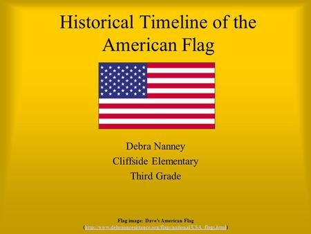 Historical Timeline of the American Flag Debra Nanney Cliffside Elementary Third Grade Flag image: Dave's American Flag (http://www.delusionresistance.org/flags/national/USA_flags.html)http://www.delusionresistance.org/flags/national/USA_flags.html.