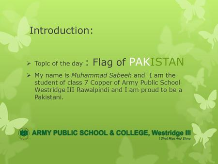 Introduction:  Topic of the day : Flag of PAKISTAN  My name is Muhammad Sabeeh and I am the student of class 7 Copper of Army Public School Westridge.