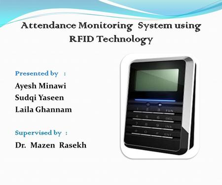 Attendance Monitoring System using RFID Technology Presented by : Ayesh Minawi Sudqi Yaseen Laila Ghannam Supervised by : Dr. Mazen Rasekh.