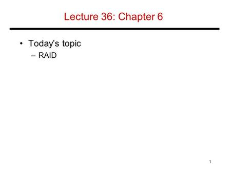 Lecture 36: Chapter 6 Today's topic –RAID 1. RAID Redundant Array of Inexpensive (Independent) Disks –Use multiple smaller disks (c.f. one large disk)