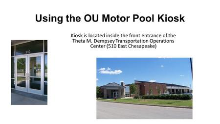 Using the OU Motor Pool Kiosk Kiosk is located inside the front entrance of the Theta M. Dempsey Transportation Operations Center (510 East Chesapeake)