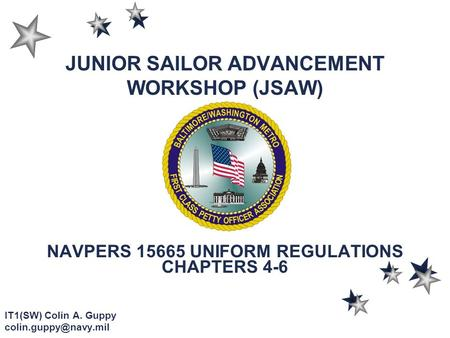 JUNIOR SAILOR ADVANCEMENT WORKSHOP (JSAW) NAVPERS 15665 UNIFORM REGULATIONS CHAPTERS 4-6 IT1(SW) Colin A. Guppy