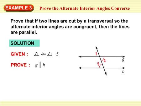 EXAMPLE 3 Prove the Alternate Interior Angles Converse SOLUTION GIVEN :  4  5 PROVE : g h Prove that if two lines are cut by a transversal so the.