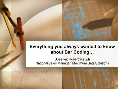 Everything you always wanted to know about Bar Coding… Speaker: Robert Waugh National Sales Manager, Maximum Data Solutions.