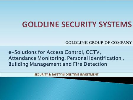 e-Solutions for Access Control, CCTV, Attendance Monitoring, Personal Identification, Building Management and Fire Detection SECURITY & SAFETY IS ONE.