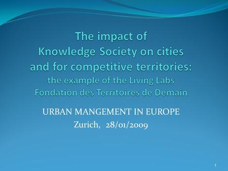 URBAN MANGEMENT <strong>IN</strong> EUROPE Zurich, 28/01/2009 1. Knowledge Economy, Knowledge Territories: the concept of <strong>Living</strong> Lab <strong>Living</strong> Lab is a system for building.