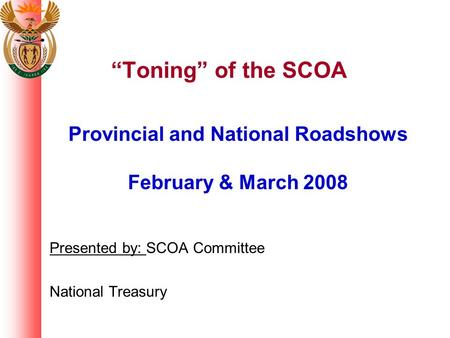 """Toning"" of the SCOA Provincial and National Roadshows February & March 2008 Presented by: SCOA Committee National Treasury."