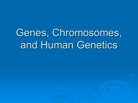 <strong>Genes</strong>, <strong>Chromosomes</strong>, <strong>and</strong> Human Genetics