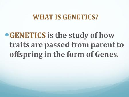 WHAT IS GENETICS? GENETICS is the study of how traits are passed from parent to offspring in the form of Genes.