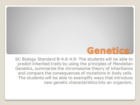 Genetics SC Biology Standard B-4.6-4.9- The students will be able to predict inherited traits by using the principles of Mendelian Genetics, summarize.