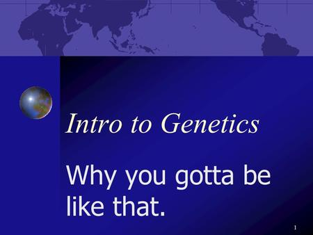 1 Intro to Genetics Why you gotta be like that.. 2 Gregor Mendel The father of _______ Studied heredity Aka. genetics.