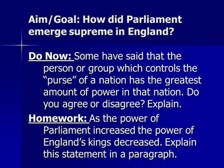 "Aim/Goal: How did Parliament emerge supreme in England? Do Now: Some have said that the person or group which controls the ""purse"" of a nation has the."