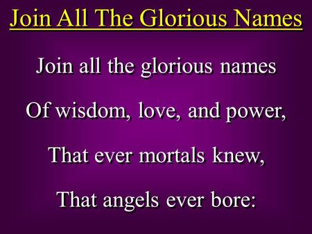 Join All The Glorious Names Join all the glorious names Of wisdom, love, and power, That ever mortals knew, That angels ever bore: Join all the glorious.