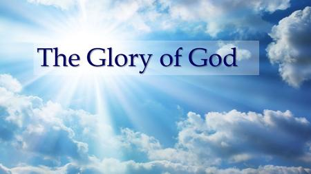 The Glory of God. Romans 3:21-26 21 But now the righteousness of God apart from the law is revealed, being witnessed by the Law and the Prophets, 22 even.